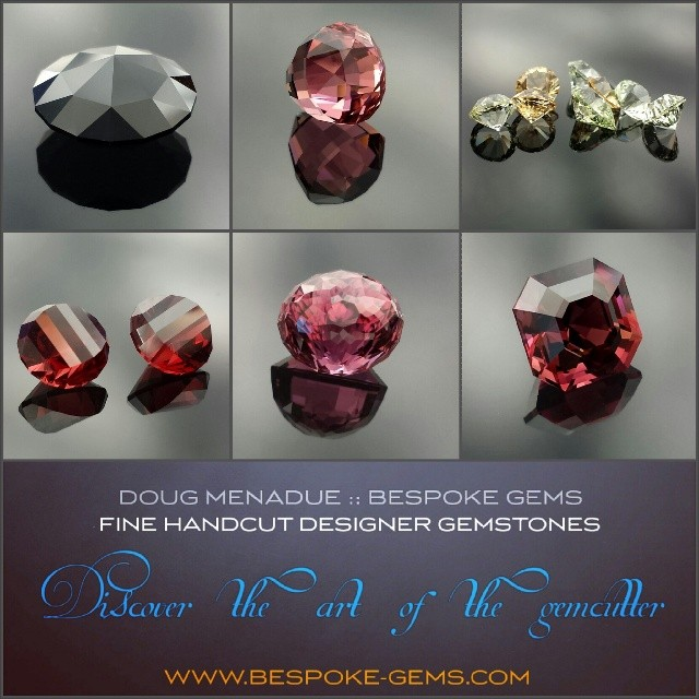 DOUG MENADUE ::BESPOKE GEMS ::FINE HANDCUT DESIGNER GEMSTONES ::DISCOVER THE ART OF THE GEMCUTTER :: Visit my website and check out the WHAT'S NEW page to see the gems I've recently listed. All the gems have been personally hand crafted by myself and polished to the highest standard. A huge range of classic,  modern and unique one-of-a-kind designs available. Commissions and custom orders taken.  WWW.BESPOKE-GEMS.COM - Precision Gemcutting and Lapidary Services Located In Sydney Australia